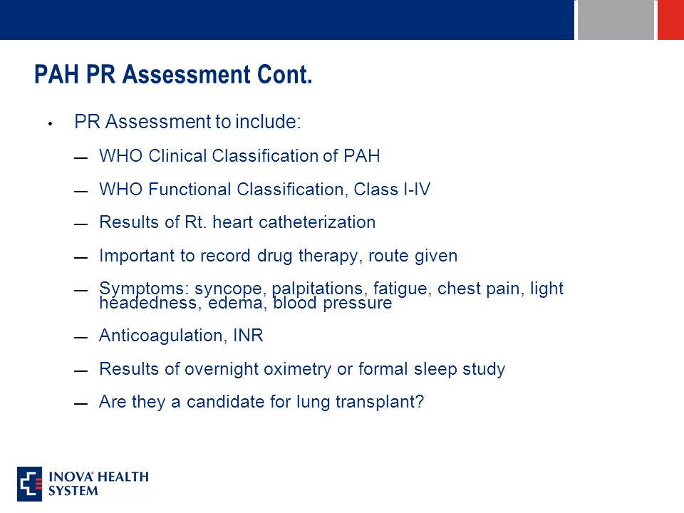 PAH PR Assessment Cont. PR Assessment to include: — WHO Clinical Classification of PAH — WHO Functional Classification, Class I-IV — Results of Rt. he