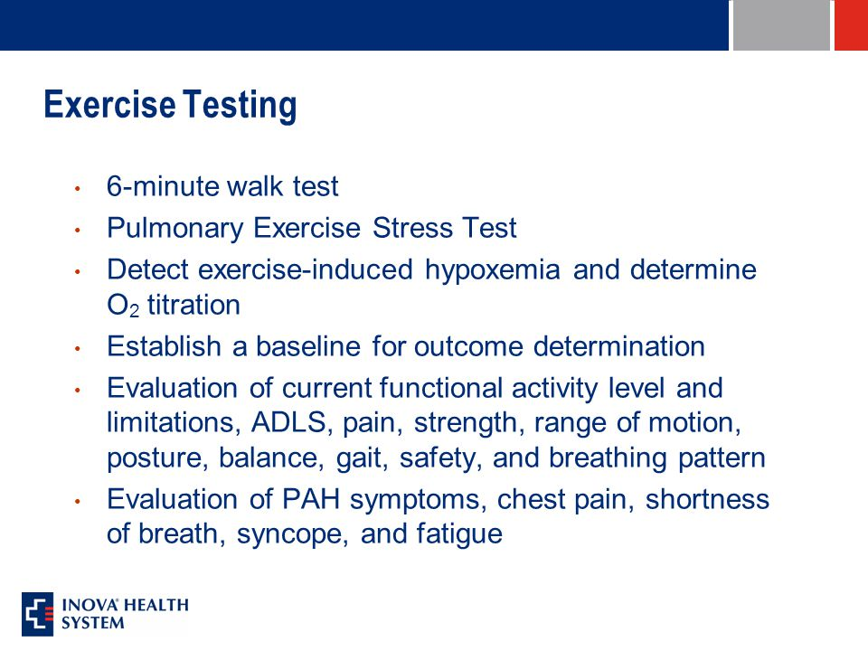 Exercise Testing 6-minute walk test Pulmonary Exercise Stress Test Detect exercise-induced hypoxemia and determine O 2 titration Establish a baseline for outcome determination Evaluation of current functional activity level and limitations, ADLS, pain, strength, range of motion, posture, balance, gait, safety, and breathing pattern Evaluation of PAH symptoms, chest pain, shortness of breath, syncope, and fatigue