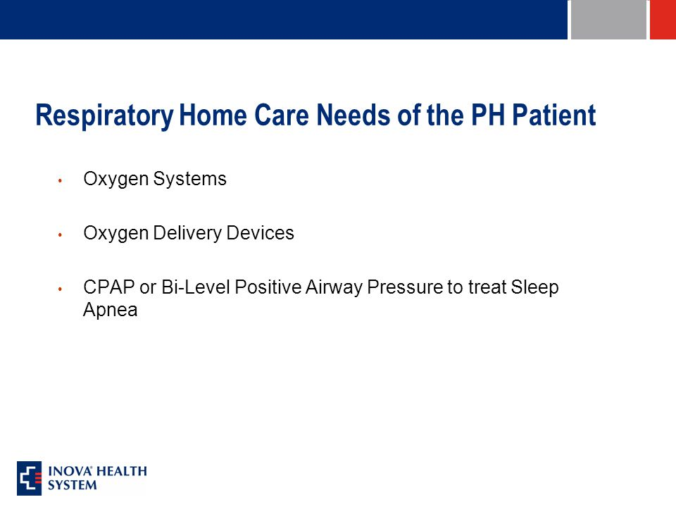 Respiratory Home Care Needs of the PH Patient Oxygen Systems Oxygen Delivery Devices CPAP or Bi-Level Positive Airway Pressure to treat Sleep Apnea