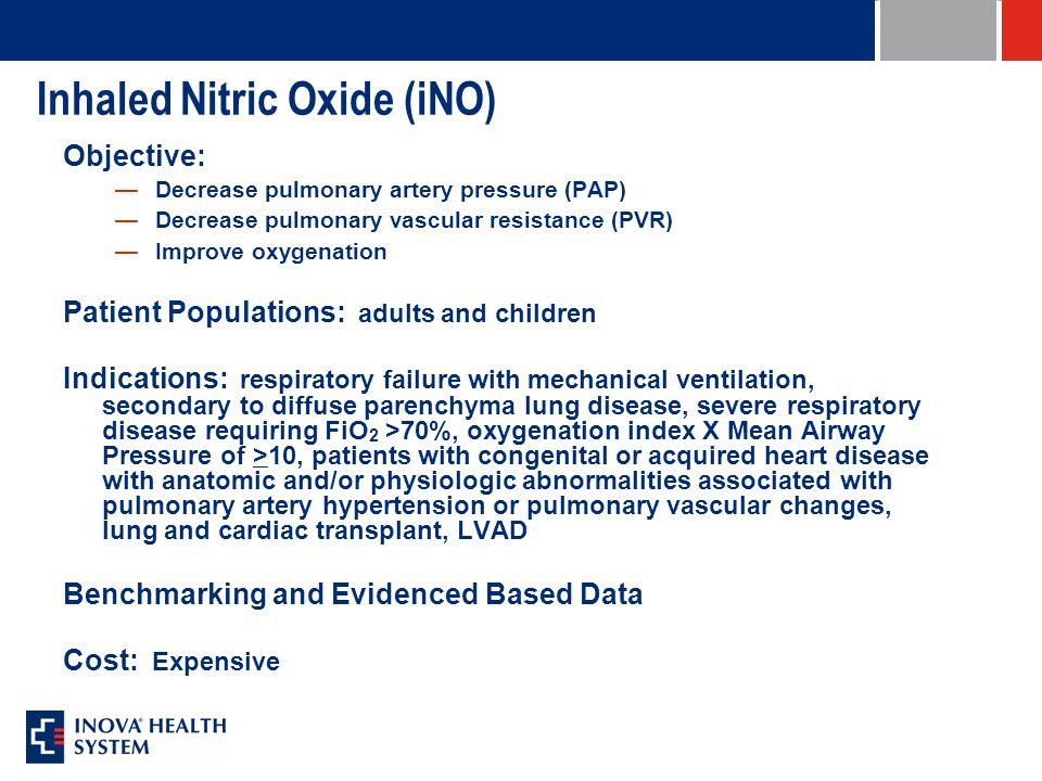 Inhaled Nitric Oxide (iNO) Objective: —Decrease pulmonary artery pressure (PAP) —Decrease pulmonary vascular resistance (PVR) —Improve oxygenation Patient Populations: adults and children Indications: respiratory failure with mechanical ventilation, secondary to diffuse parenchyma lung disease, severe respiratory disease requiring FiO 2 >70%, oxygenation index X Mean Airway Pressure of >10, patients with congenital or acquired heart disease with anatomic and/or physiologic abnormalities associated with pulmonary artery hypertension or pulmonary vascular changes, lung and cardiac transplant, LVAD Benchmarking and Evidenced Based Data Cost: Expensive