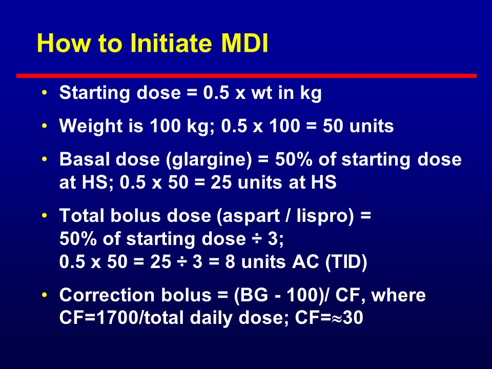 How to Initiate MDI Starting dose = 0.5 x wt in kg Basal dose (glargine) = 40% to 50% of starting dose given at bedtime or anytime Bolus dose (aspart/
