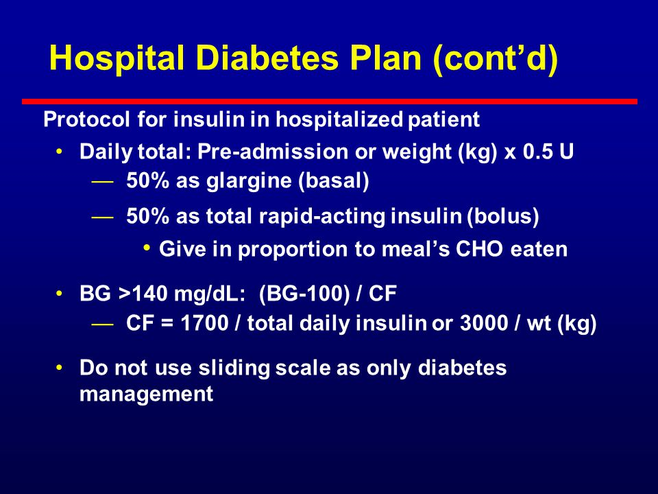 Hospital Diabetes Plan (cont'd) Treat any patient with BG >140 mg/dL with insulin —Treat any BG >140 mg/dL with rapid-acting insulin (BG-100) / (3000 / wt [kg]) or 1700 / total daily insulin —Treat any recurrent BG >180 mg/dL with IV insulin if failing SC therapy or >140 mg/dL if NPO, acute MI, perioperative, ICU, or >100 mg/dL if pregnant If >0.5 U/h IV insulin required, start long-acting insulin Protocol for insulin in hospitalized patient