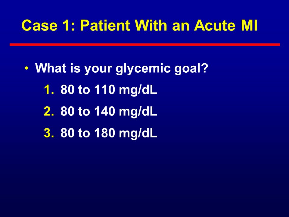 Case 1: Patient With an Acute MI 53-year-old man with DM 2 on SU, metformin, and glitazone presents with an acute MI BG random is 220 mg/dL What do yo
