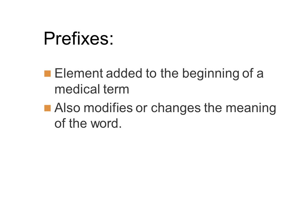 Prefixes: Element added to the beginning of a medical term Also modifies or changes the meaning of the word.