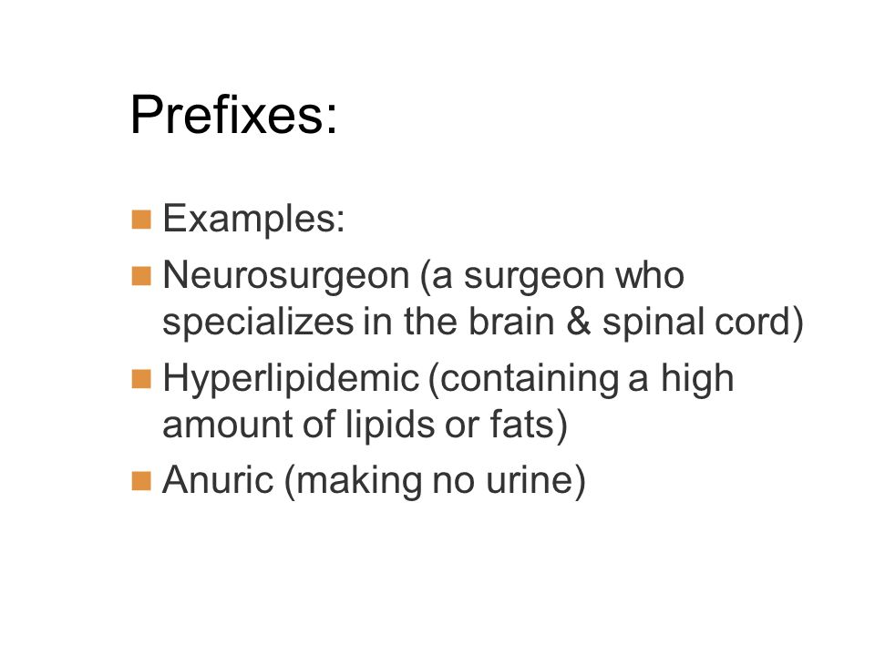 Prefixes: Examples: Neurosurgeon (a surgeon who specializes in the brain & spinal cord) Hyperlipidemic (containing a high amount of lipids or fats) Anuric (making no urine)
