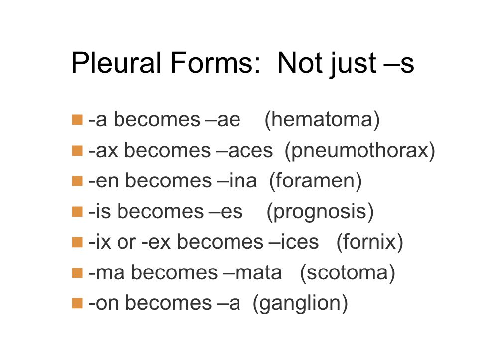 Pleural Forms: Not just –s -a becomes –ae (hematoma) -ax becomes –aces (pneumothorax) -en becomes –ina (foramen) -is becomes –es (prognosis) -ix or -ex becomes –ices (fornix) -ma becomes –mata (scotoma) -on becomes –a (ganglion)