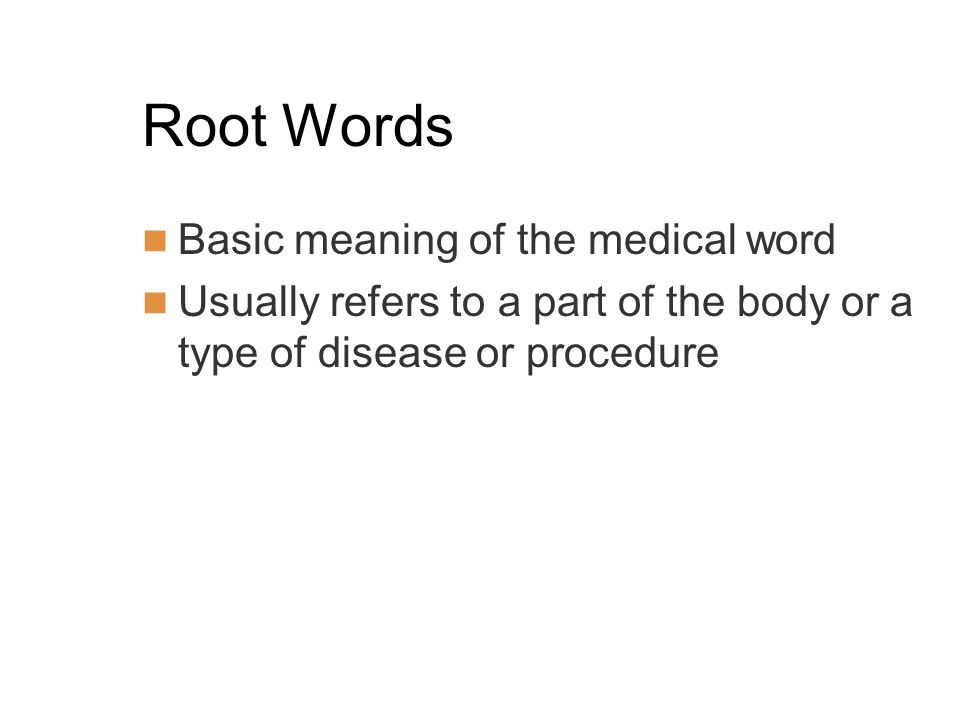 Root Words Basic meaning of the medical word Usually refers to a part of the body or a type of disease or procedure