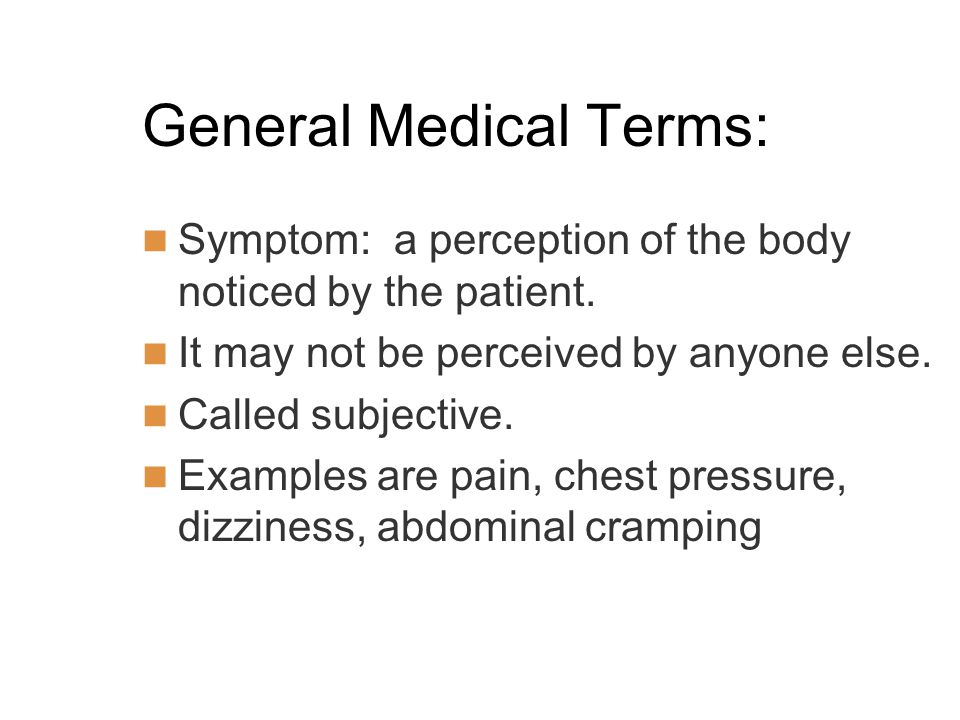 General Medical Terms: Symptom: a perception of the body noticed by the patient.