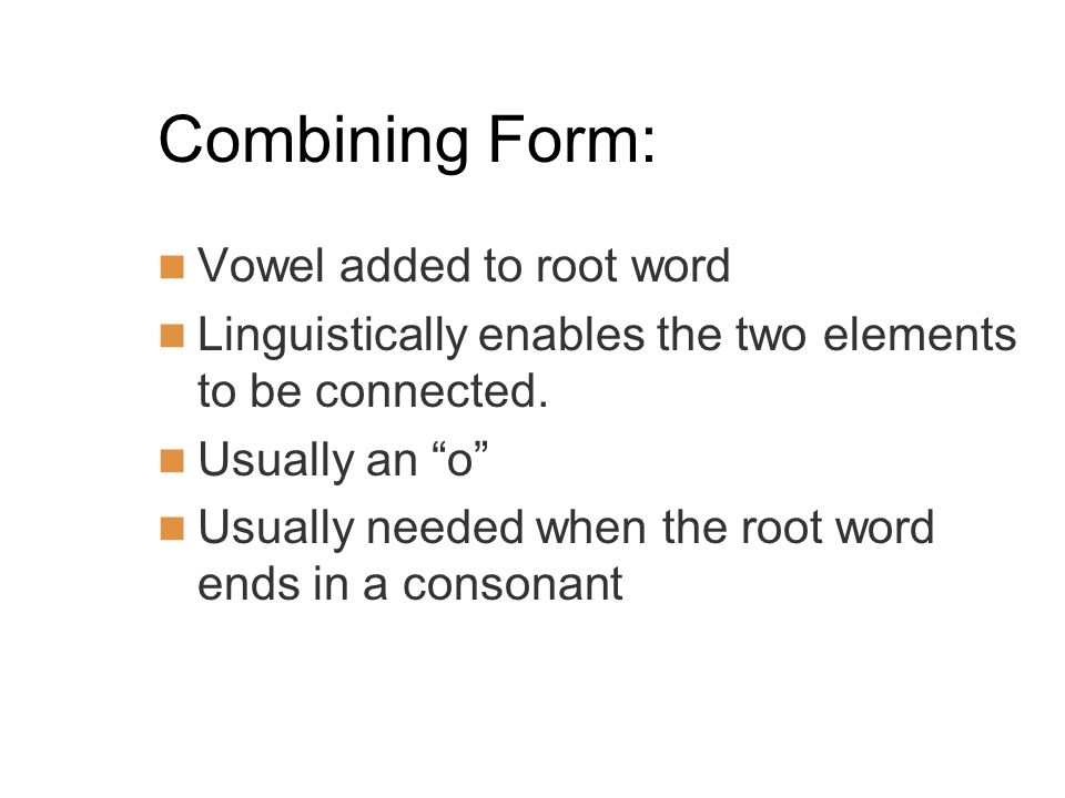 Combining Form: Vowel added to root word Linguistically enables the two elements to be connected.