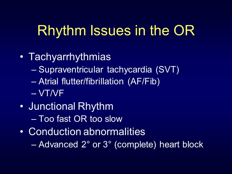 Rhythm Issues in the OR Tachyarrhythmias –Supraventricular tachycardia (SVT) –Atrial flutter/fibrillation (AF/Fib) –VT/VF Junctional Rhythm –Too fast OR too slow Conduction abnormalities –Advanced 2° or 3° (complete) heart block