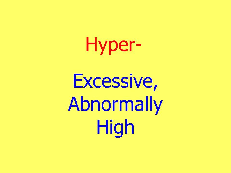 Hyper- Excessive, Abnormally High
