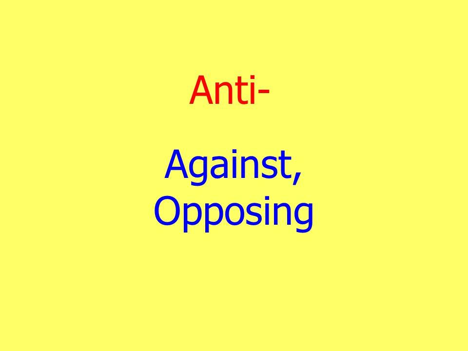 Anti- Against, Opposing