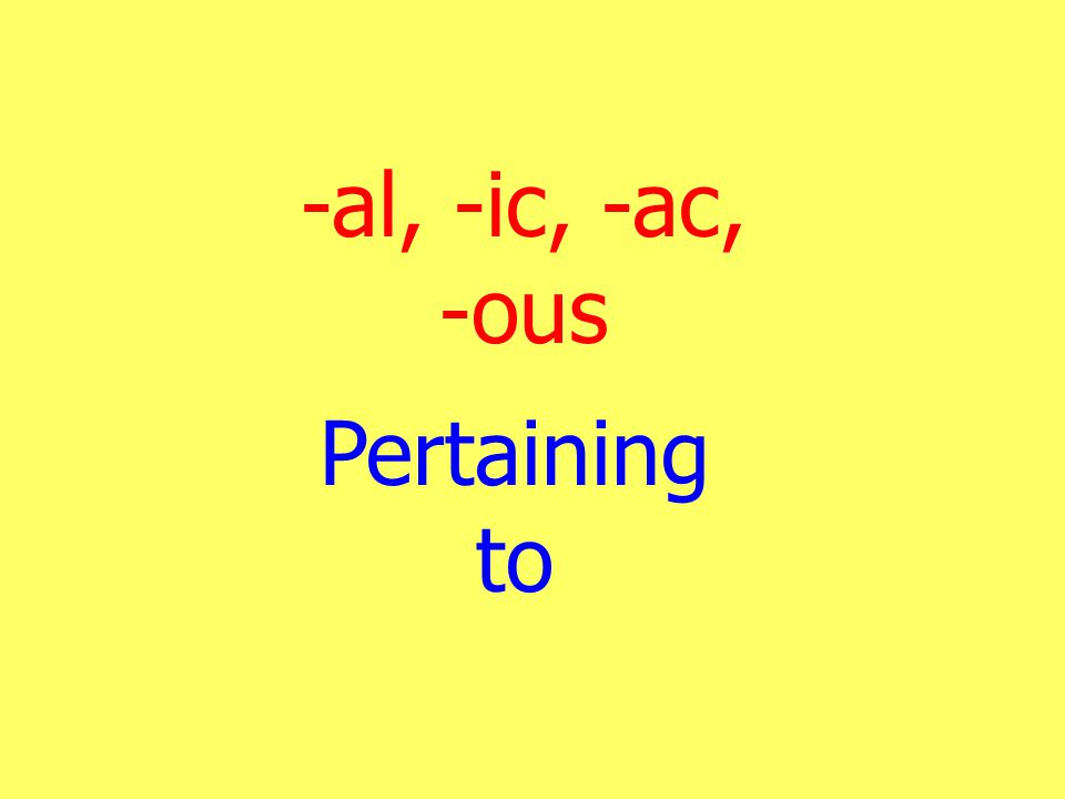 -al, -ic, -ac, -ous Pertaining to