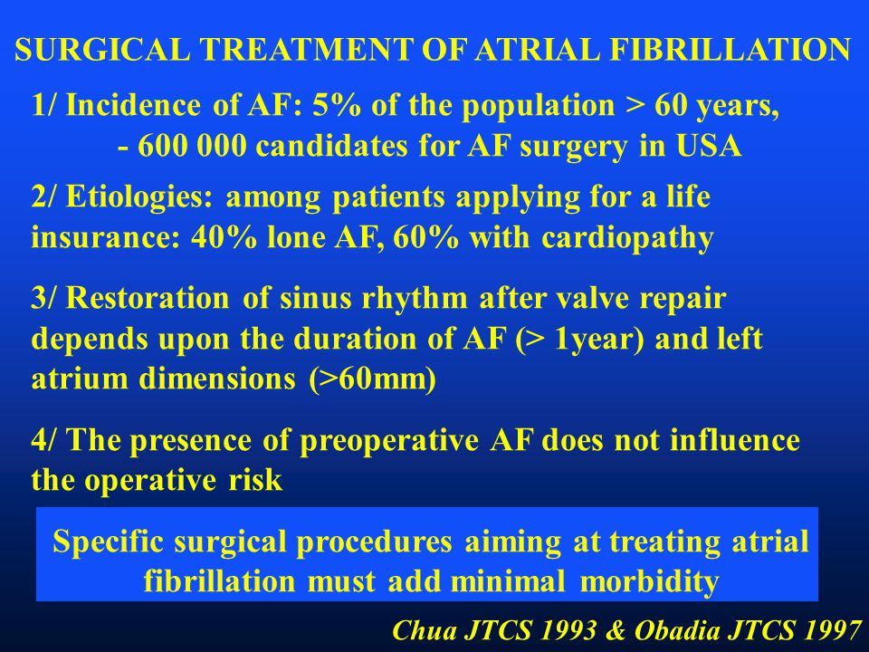 1/ Incidence of AF: 5% of the population > 60 years, - 600 000 candidates for AF surgery in USA 2/ Etiologies: among patients applying for a life insurance: 40% lone AF, 60% with cardiopathy 3/ Restoration of sinus rhythm after valve repair depends upon the duration of AF (> 1year) and left atrium dimensions (>60mm) 4/ The presence of preoperative AF does not influence the operative risk Specific surgical procedures aiming at treating atrial fibrillation must add minimal morbidity SURGICAL TREATMENT OF ATRIAL FIBRILLATION Chua JTCS 1993 & Obadia JTCS 1997