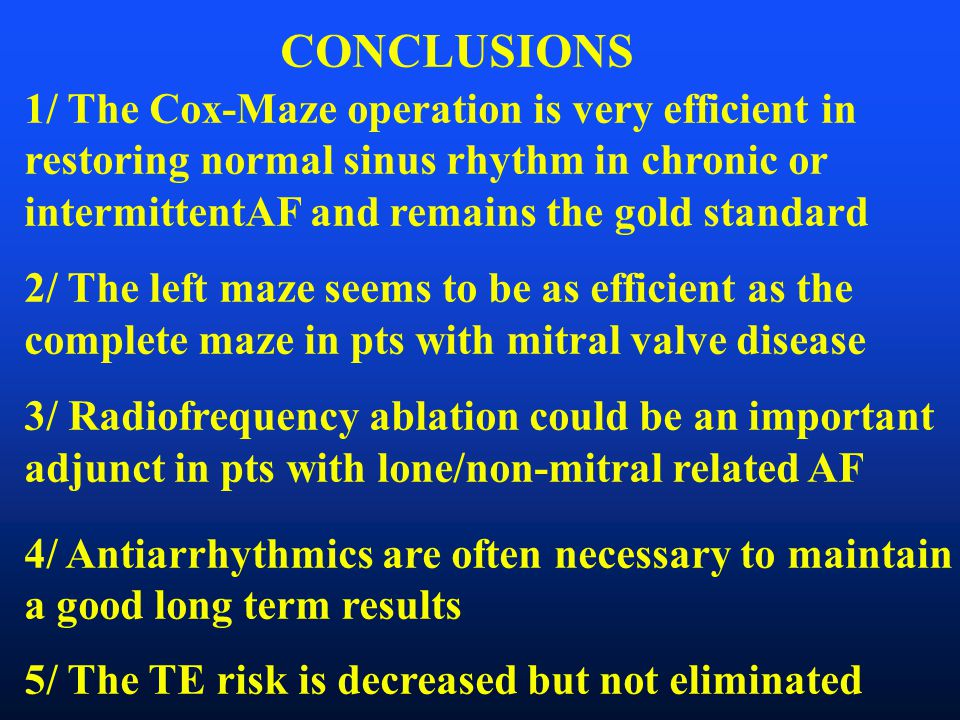 CONCLUSIONS 1/ The Cox-Maze operation is very efficient in restoring normal sinus rhythm in chronic or intermittentAF and remains the gold standard 2/ The left maze seems to be as efficient as the complete maze in pts with mitral valve disease 3/ Radiofrequency ablation could be an important adjunct in pts with lone/non-mitral related AF 4/ Antiarrhythmics are often necessary to maintain a good long term results 5/ The TE risk is decreased but not eliminated
