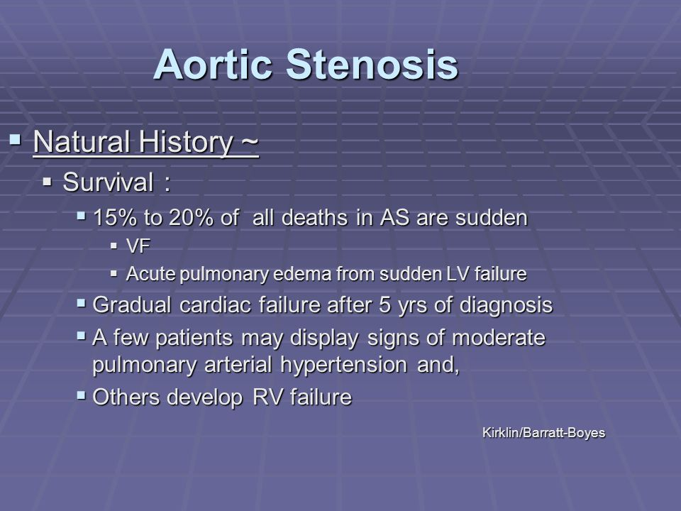 Aortic Stenosis  Natural History ~  Survival :  15% to 20% of all deaths in AS are sudden  VF  Acute pulmonary edema from sudden LV failure  Gra