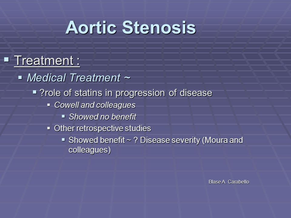 Aortic Stenosis  Treatment :  Medical Treatment ~  ?role of statins in progression of disease  Cowell and colleagues  Showed no benefit  Other r
