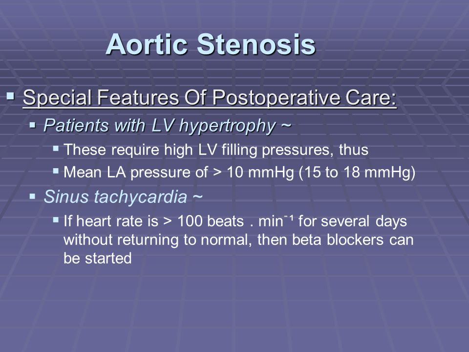 Aortic Stenosis  Special Features Of Postoperative Care:  Patients with LV hypertrophy ~   These require high LV filling pressures, thus   Mean