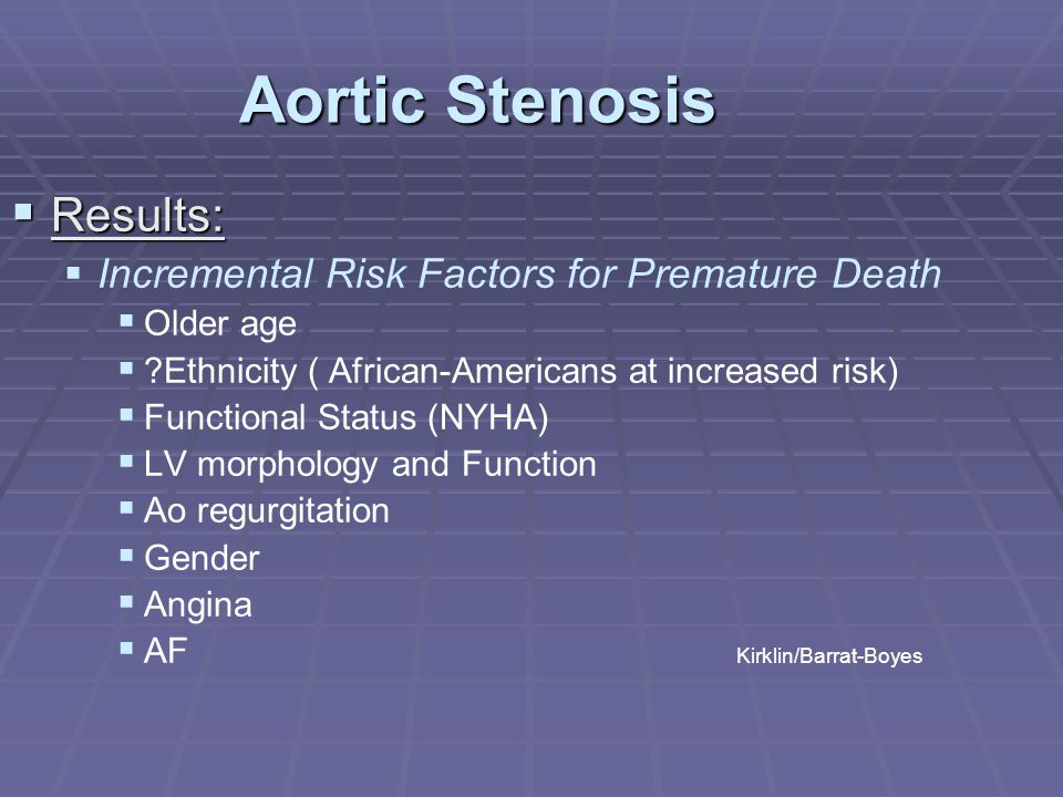 Aortic Stenosis  Results:   Incremental Risk Factors for Premature Death   Older age   ?Ethnicity ( African-Americans at increased risk)   Fu