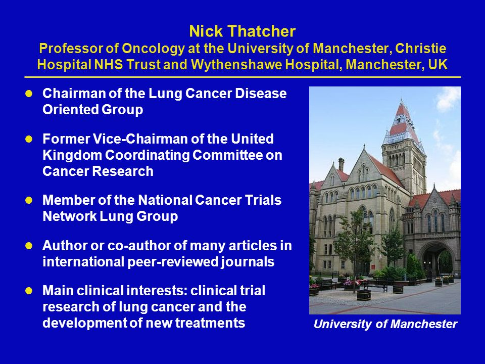 Nick Thatcher Professor of Oncology at the University of Manchester, Christie Hospital NHS Trust and Wythenshawe Hospital, Manchester, UK Chairman of