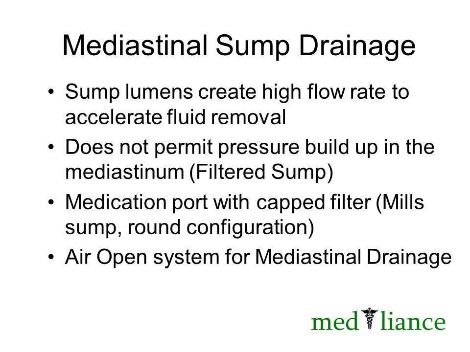 Mediastinal Sump Drainage Sump lumens create high flow rate to accelerate fluid removal Does not permit pressure build up in the mediastinum (Filtered Sump) Medication port with capped filter (Mills sump, round configuration) Air Open system for Mediastinal Drainage