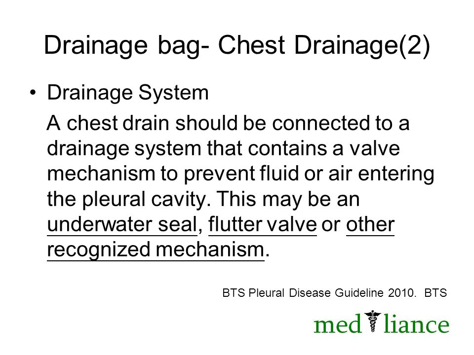 Drainage bag- Chest Drainage(2) Drainage System A chest drain should be connected to a drainage system that contains a valve mechanism to prevent fluid or air entering the pleural cavity.