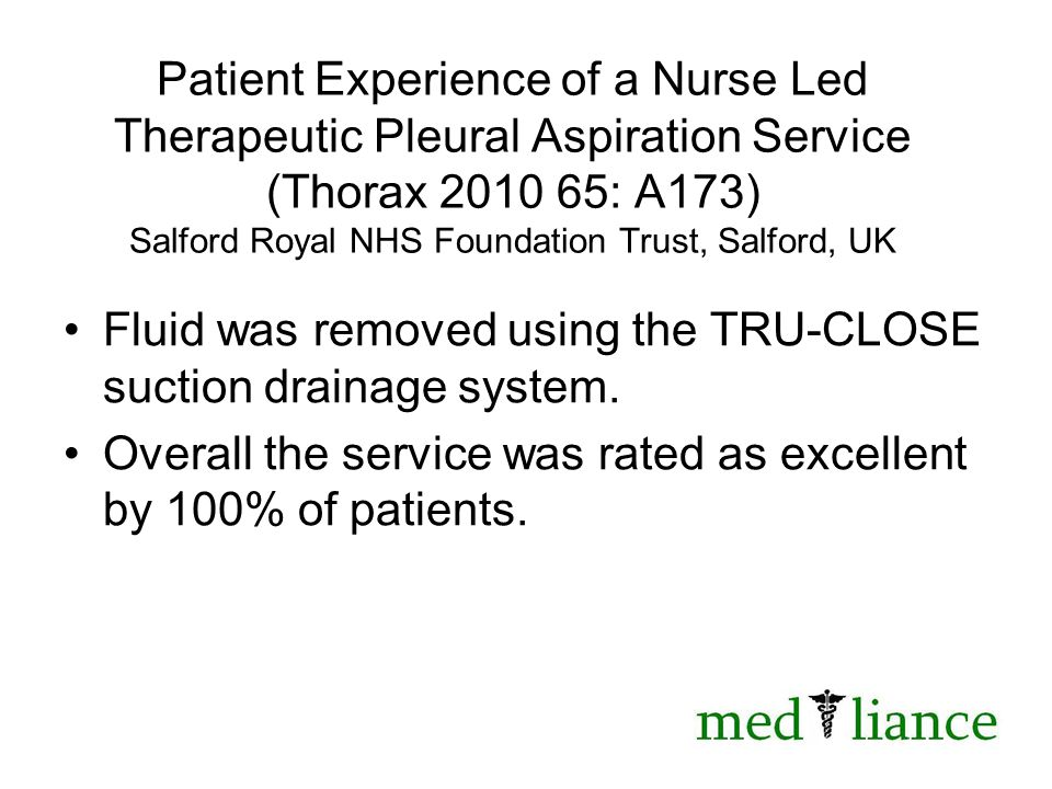 Patient Experience of a Nurse Led Therapeutic Pleural Aspiration Service (Thorax 2010 65: A173) Salford Royal NHS Foundation Trust, Salford, UK Fluid was removed using the TRU-CLOSE suction drainage system.