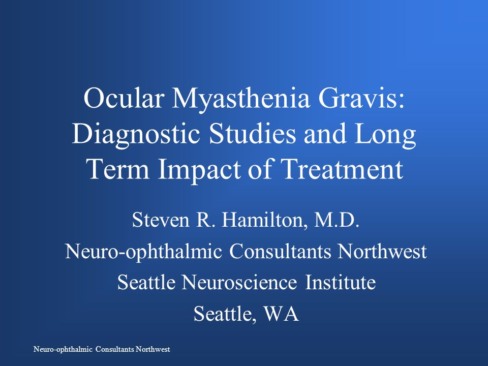 Neuro-ophthalmic Consultants Northwest Ocular Myasthenia Gravis: Diagnostic Studies and Long Term Impact of Treatment Steven R.