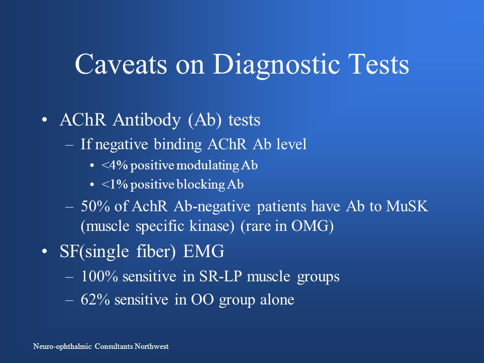 Neuro-ophthalmic Consultants Northwest Caveats on Diagnostic Tests AChR Antibody (Ab) tests –If negative binding AChR Ab level <4% positive modulating Ab <1% positive blocking Ab –50% of AchR Ab-negative patients have Ab to MuSK (muscle specific kinase) (rare in OMG) SF(single fiber) EMG –100% sensitive in SR-LP muscle groups –62% sensitive in OO group alone