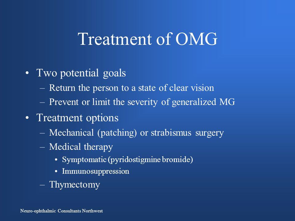 Neuro-ophthalmic Consultants Northwest Treatment of OMG Two potential goals –Return the person to a state of clear vision –Prevent or limit the severity of generalized MG Treatment options –Mechanical (patching) or strabismus surgery –Medical therapy Symptomatic (pyridostigmine bromide) Immunosuppression –Thymectomy