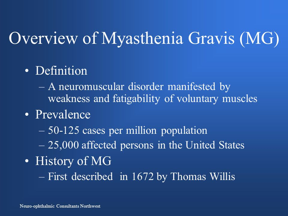 Neuro-ophthalmic Consultants Northwest Overview of Myasthenia Gravis (MG) Definition –A neuromuscular disorder manifested by weakness and fatigability of voluntary muscles Prevalence –50-125 cases per million population –25,000 affected persons in the United States History of MG –First described in 1672 by Thomas Willis