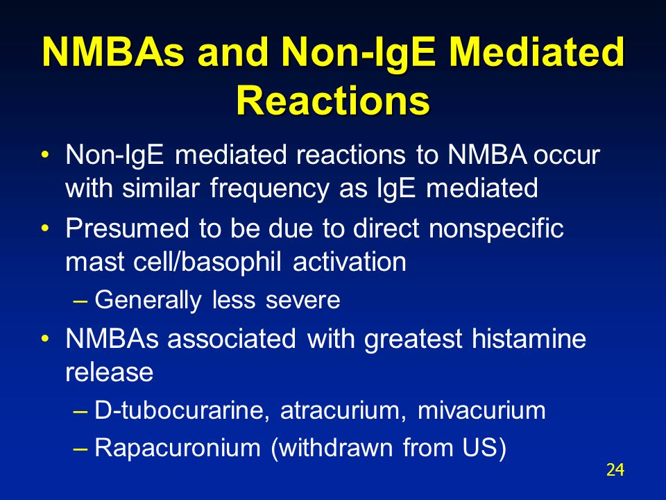 NMBAs and Non-IgE Mediated Reactions Non-IgE mediated reactions to NMBA occur with similar frequency as IgE mediated Presumed to be due to direct nons