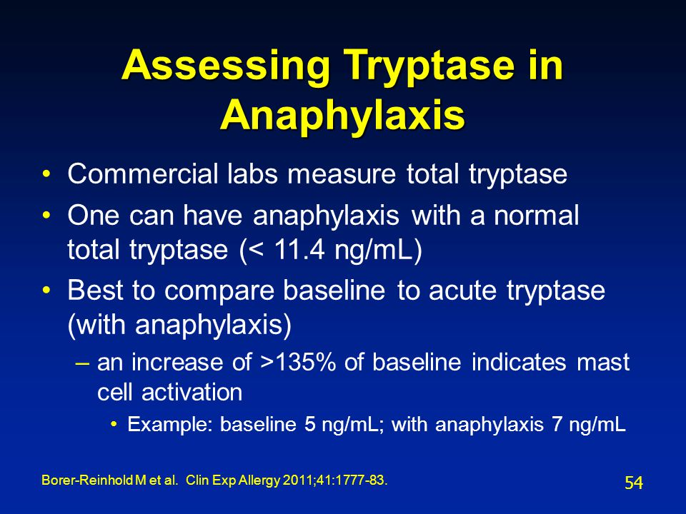 Assessing Tryptase in Anaphylaxis Commercial labs measure total tryptase One can have anaphylaxis with a normal total tryptase (< 11.4 ng/mL) Best to
