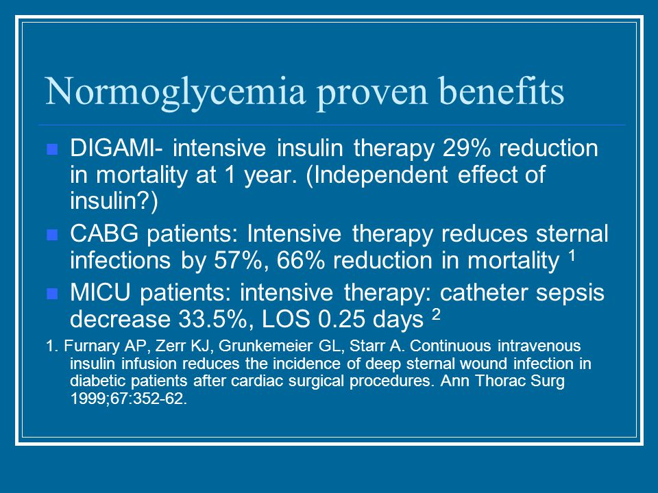 Normoglycemia proven benefits DIGAMI- intensive insulin therapy 29% reduction in mortality at 1 year.