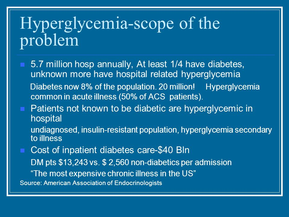 Hyperglycemia-scope of the problem 5.7 million hosp annually, At least 1/4 have diabetes, unknown more have hospital related hyperglycemia Diabetes now 8% of the population.