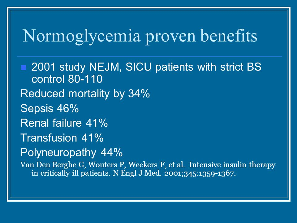 Normoglycemia proven benefits 2001 study NEJM, SICU patients with strict BS control 80-110 Reduced mortality by 34% Sepsis 46% Renal failure 41% Transfusion 41% Polyneuropathy 44% Van Den Berghe G, Wouters P, Weekers F, et al.