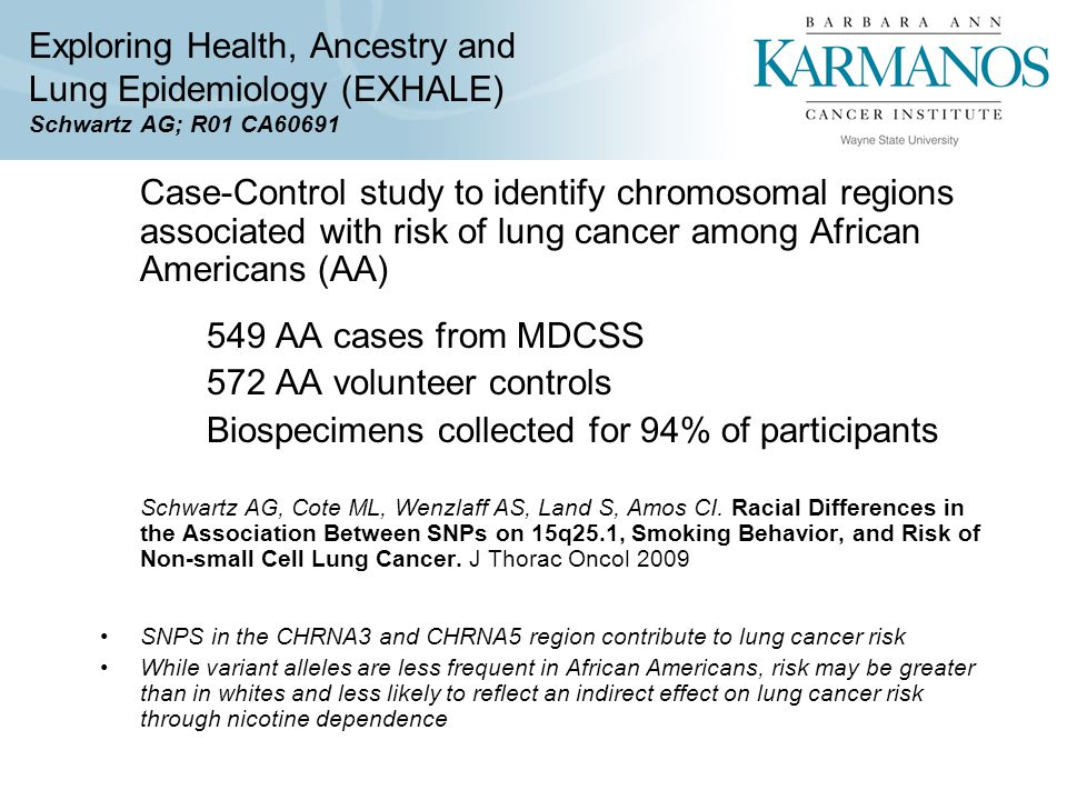 Exploring Health, Ancestry and Lung Epidemiology (EXHALE) Schwartz AG; R01 CA60691 Case-Control study to identify chromosomal regions associated with risk of lung cancer among African Americans (AA) 549 AA cases from MDCSS 572 AA volunteer controls Biospecimens collected for 94% of participants Schwartz AG, Cote ML, Wenzlaff AS, Land S, Amos CI.
