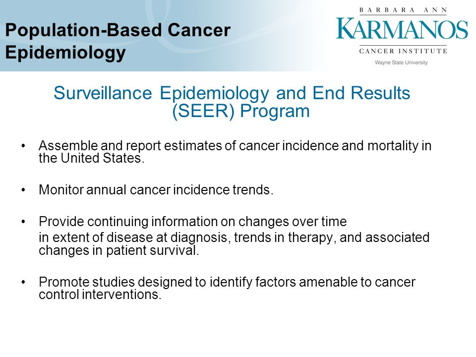 Population-Based Cancer Epidemiology Surveillance Epidemiology and End Results (SEER) Program Assemble and report estimates of cancer incidence and mortality in the United States.