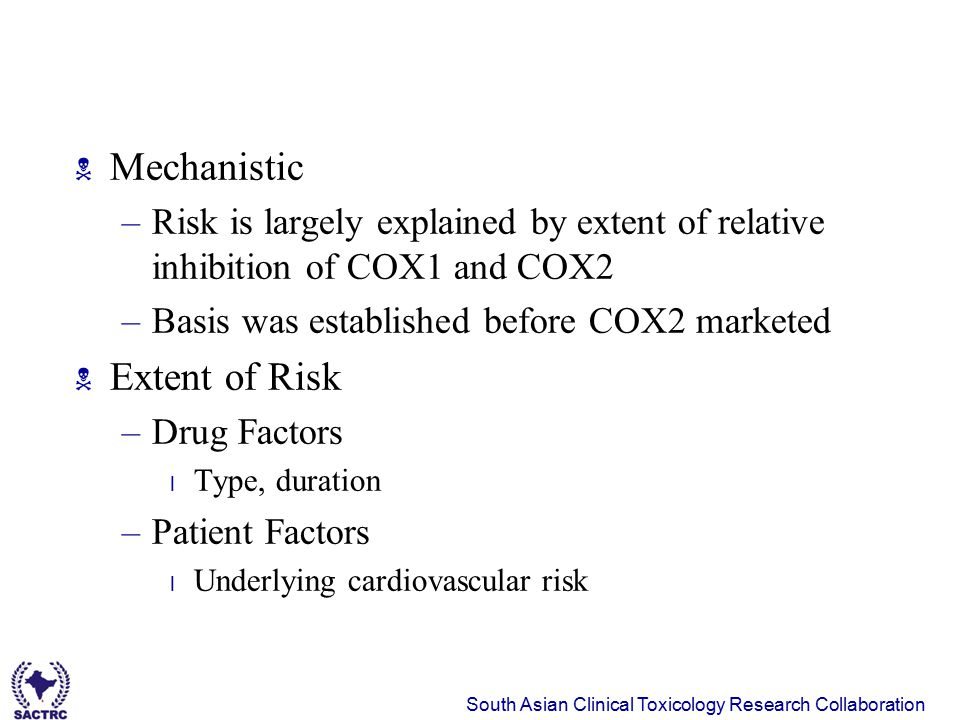 South Asian Clinical Toxicology Research Collaboration  Mechanistic –Risk is largely explained by extent of relative inhibition of COX1 and COX2 –Bas