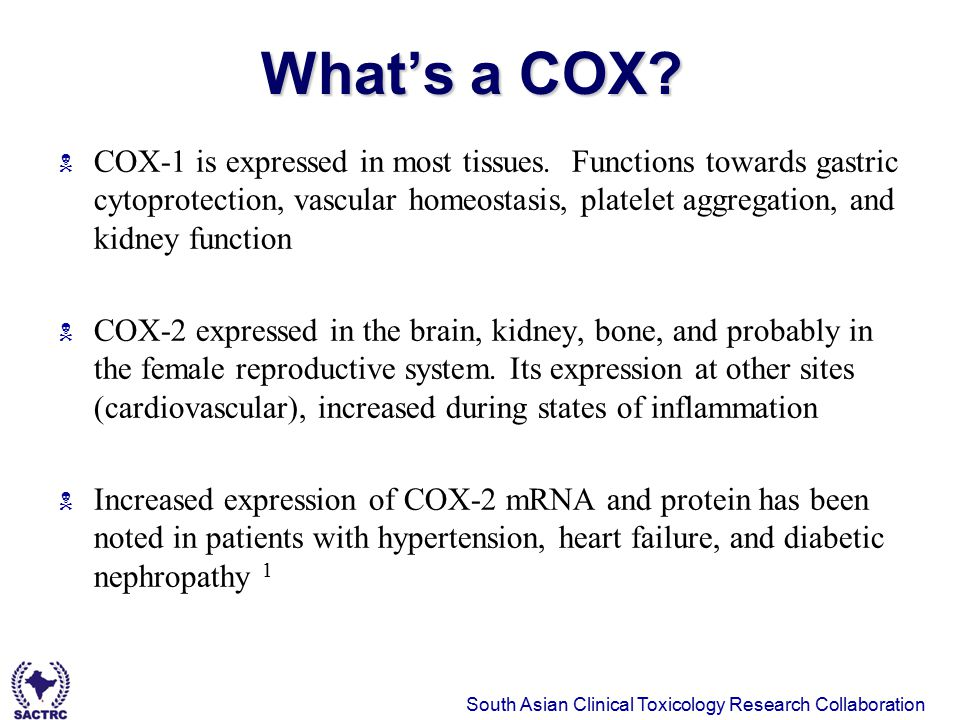 South Asian Clinical Toxicology Research Collaboration 6 January 11, 2008 What's a COX?  COX-1 is expressed in most tissues. Functions towards gastri