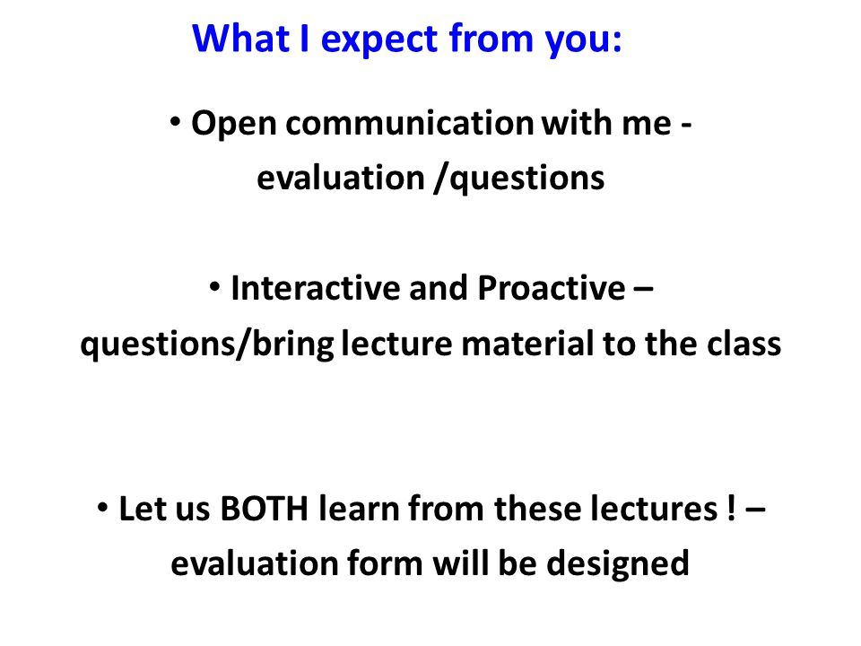 Open communication with me - evaluation /questions Interactive and Proactive – questions/bring lecture material to the class Let us BOTH learn from these lectures .
