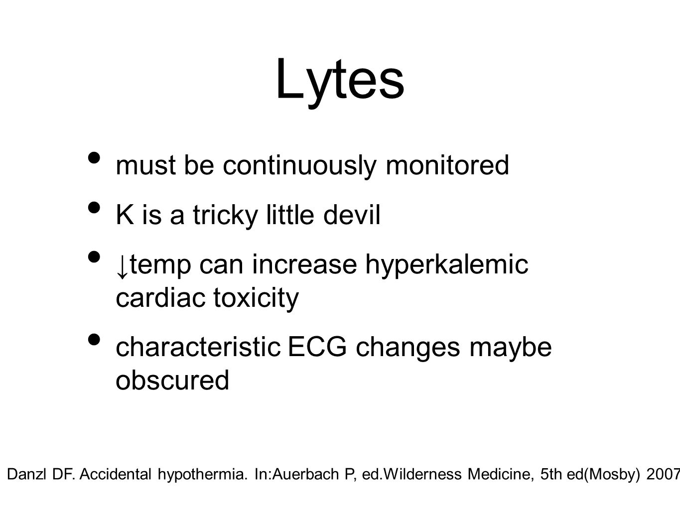Lytes must be continuously monitored K is a tricky little devil ↓temp can increase hyperkalemic cardiac toxicity characteristic ECG changes maybe obscured Danzl DF.