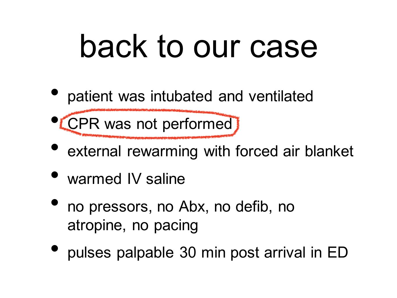 back to our case patient was intubated and ventilated CPR was not performed external rewarming with forced air blanket warmed IV saline no pressors, no Abx, no defib, no atropine, no pacing pulses palpable 30 min post arrival in ED