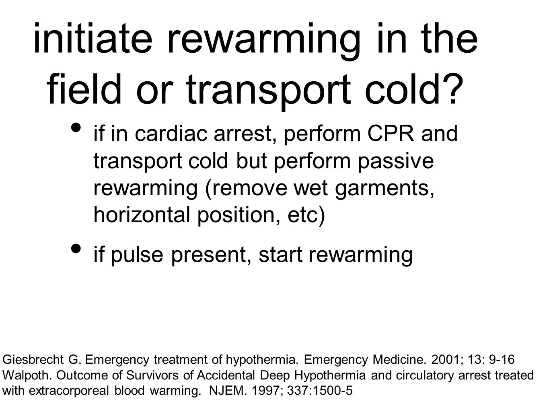 initiate rewarming in the field or transport cold.