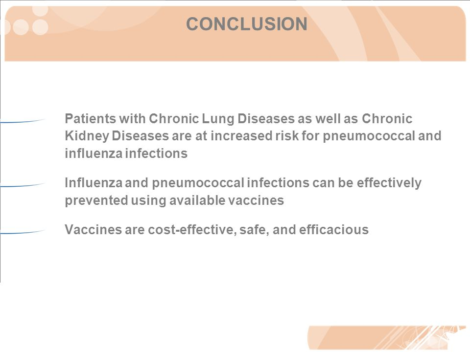 CONCLUSION Patients with Chronic Lung Diseases as well as Chronic Kidney Diseases are at increased risk for pneumococcal and influenza infections Influenza and pneumococcal infections can be effectively prevented using available vaccines Vaccines are cost-effective, safe, and efficacious