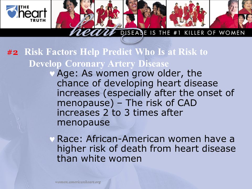 Age: As women grow older, the chance of developing heart disease increases (especially after the onset of menopause) – The risk of CAD increases 2 to 3 times after menopause Race: African-American women have a higher risk of death from heart disease than white women women.americanheart.org #2 Risk Factors Help Predict Who Is at Risk to Develop Coronary Artery Disease