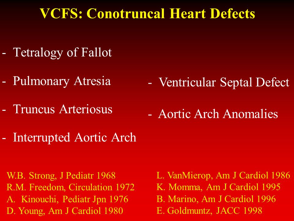 VCFS: Conotruncal Heart Defects -Tetralogy of Fallot -Pulmonary Atresia -Truncus Arteriosus -Interrupted Aortic Arch - Ventricular Septal Defect - Aortic Arch Anomalies L.