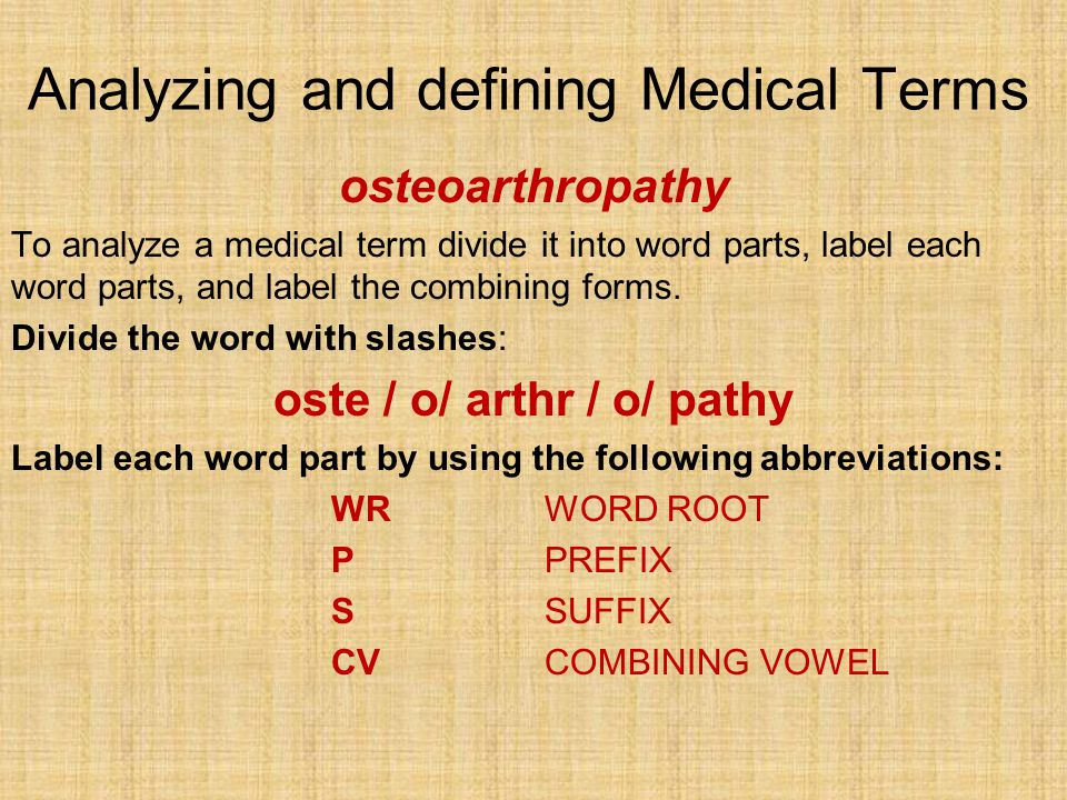 Analyzing and defining Medical Terms osteoarthropathy To analyze a medical term divide it into word parts, label each word parts, and label the combin
