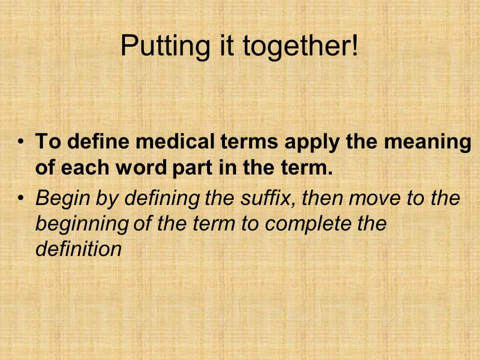 Putting it together! To define medical terms apply the meaning of each word part in the term. Begin by defining the suffix, then move to the beginning