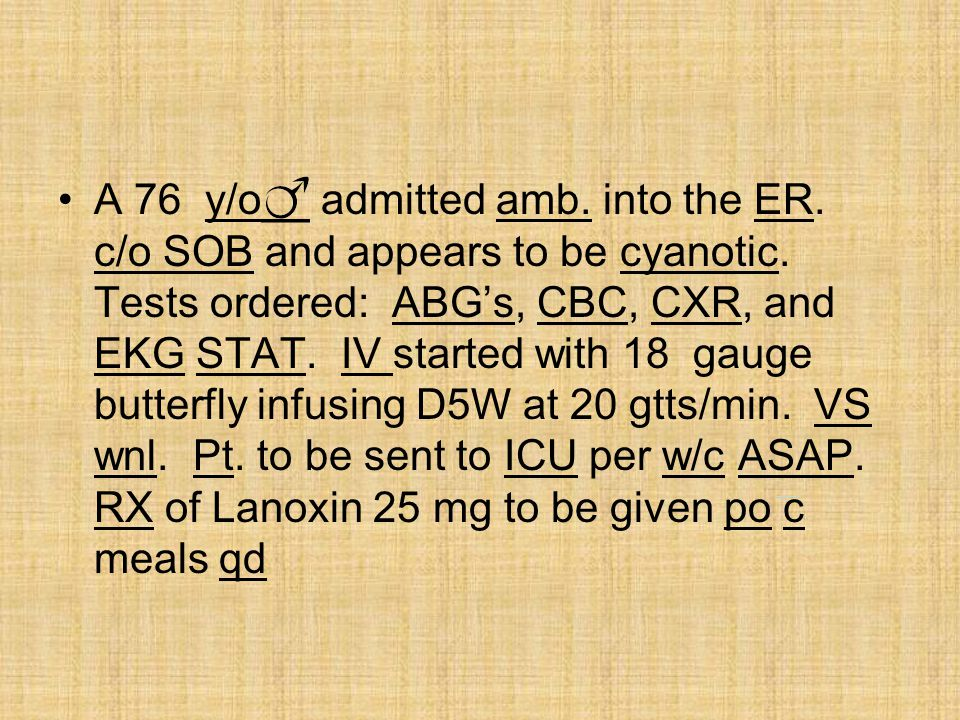 A 76 y/o__ admitted amb. into the ER. c/o SOB and appears to be cyanotic. Tests ordered: ABG's, CBC, CXR, and EKG STAT. IV started with 18 gauge butte